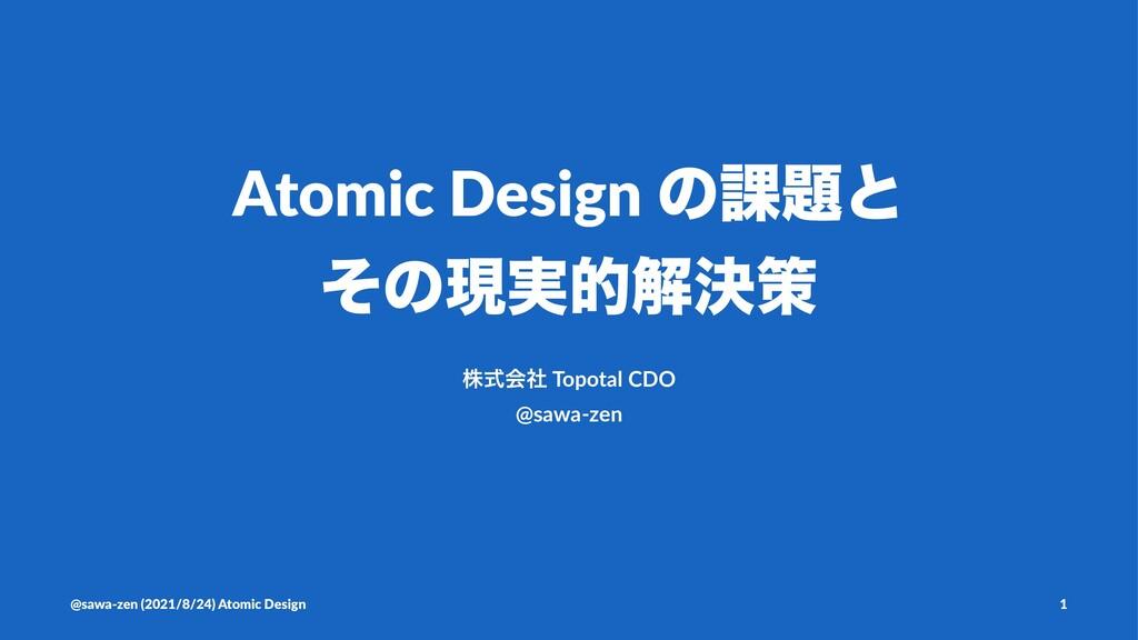 Atomic Design ͷ՝ͱ ͦͷݱ࣮తղܾࡦ גࣜձࣾ Topotal CDO @s...