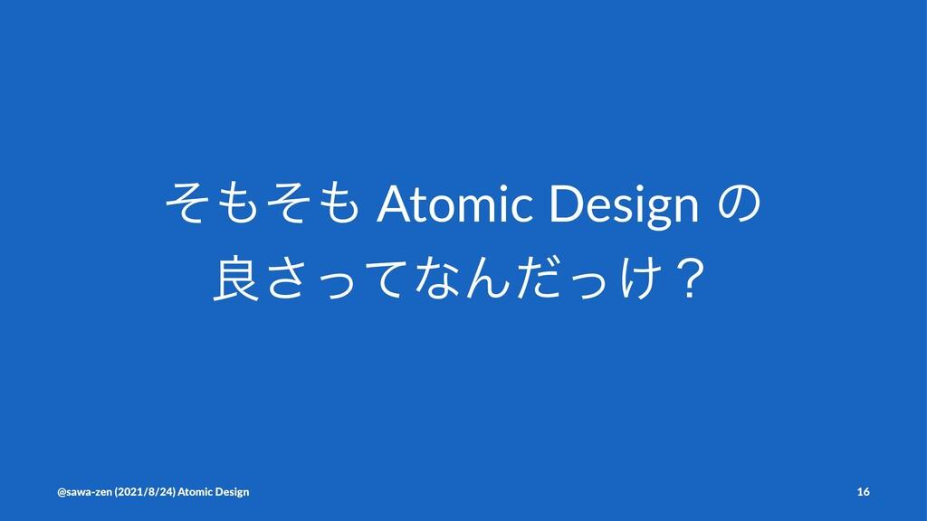 ͦͦ Atomic Design ͷ ྑͬͯ͞ͳΜ͚ͩͬʁ @sawa-zen (2021...