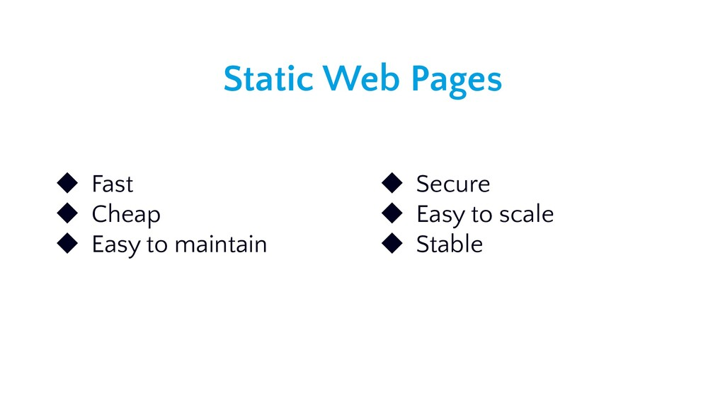 Static Web Pages ◆ Fast ◆ Cheap ◆ Easy to maint...