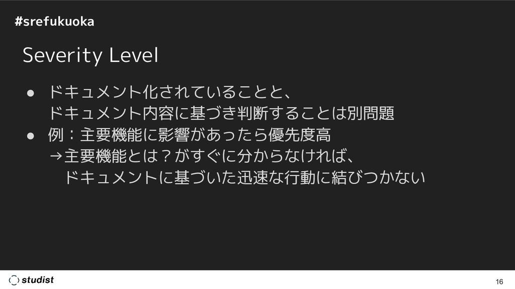 #srefukuoka Severity Level ● ドキュメント化されていることと、 ド...