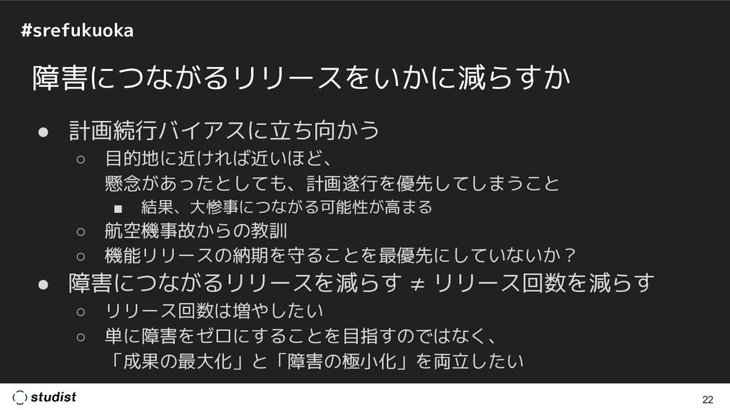 #srefukuoka 障害につながるリリースをいかに減らすか ● 計画続行バイアスに立ち向か...