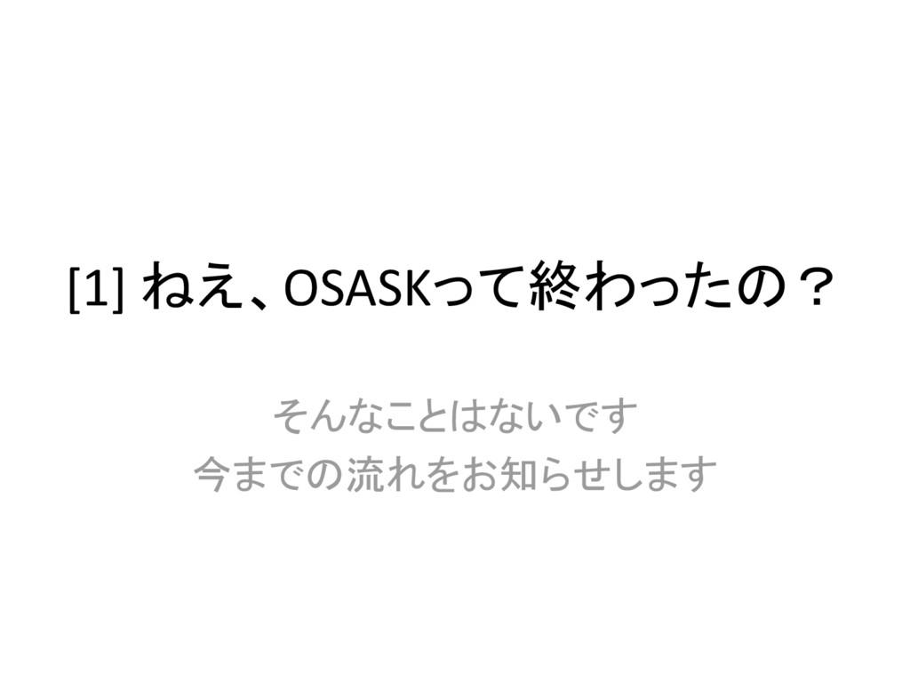 [1] ねえ、OSASKって終わったの? そんなことはないです 今までの流れをお知らせします