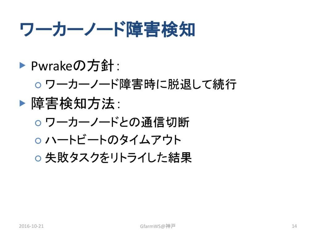 ワーカーノード障害検知 ▶ Pwrakeの方針: ○ ワーカーノード障害時に脱退して続行 ▶ ...