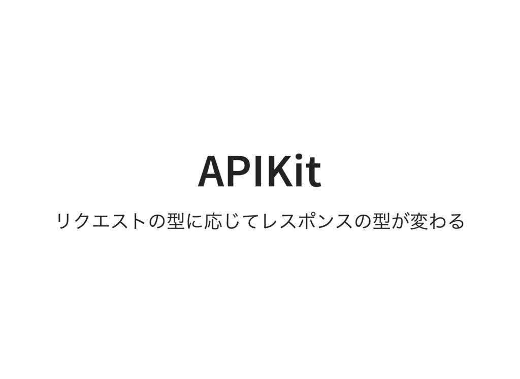 APIKit リクエストの型に応じてレスポンスの型が変わる