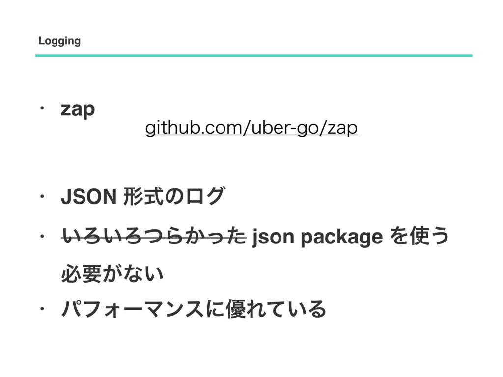 • zap • JSON ܗࣜͷϩά • ͍Ζ͍ΖͭΒ͔ͬͨ json package Λ͏...