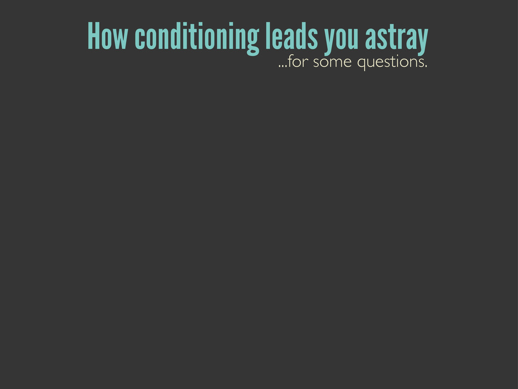 How conditioning leads you astray ...for some q...