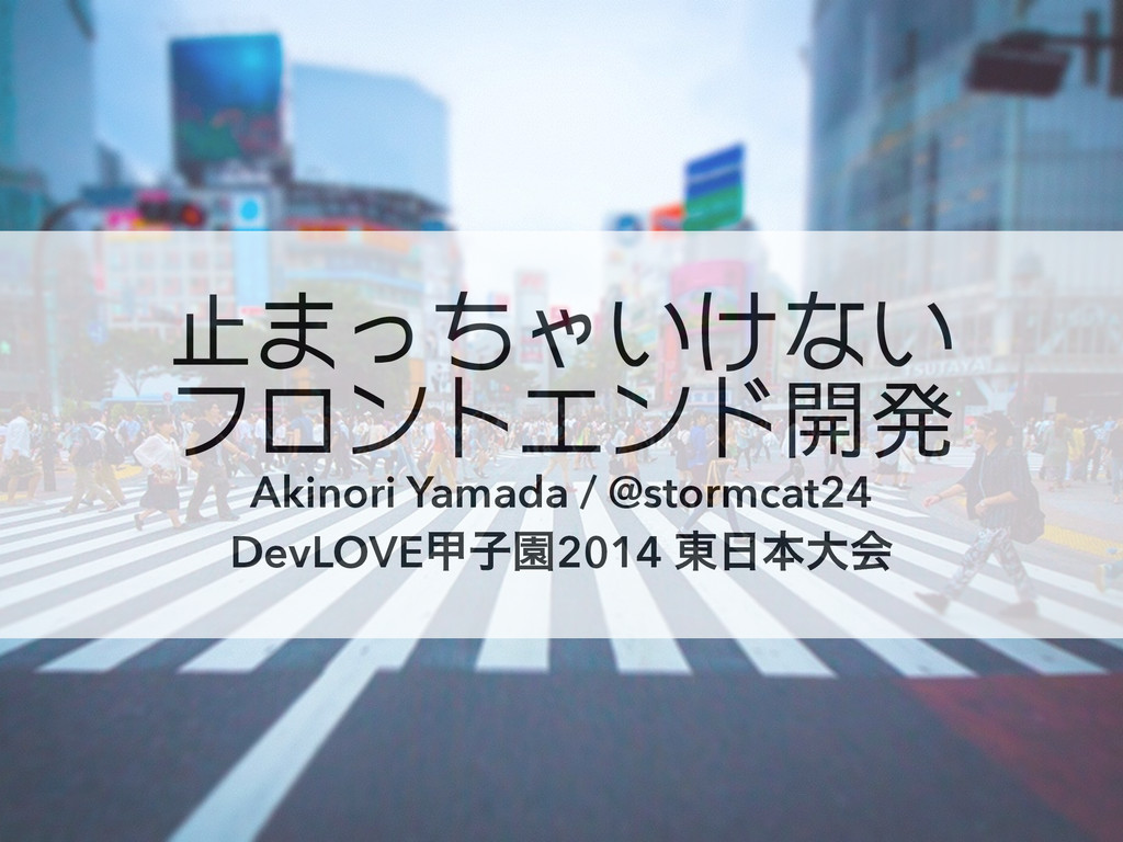 止まっちゃいけない フロントエンド開発 Akinori Yamada / @stormcat2...