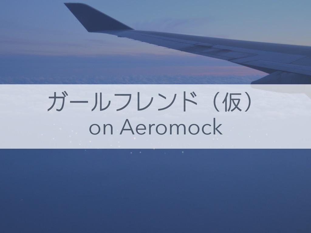 ガールフレンド(仮) on Aeromock