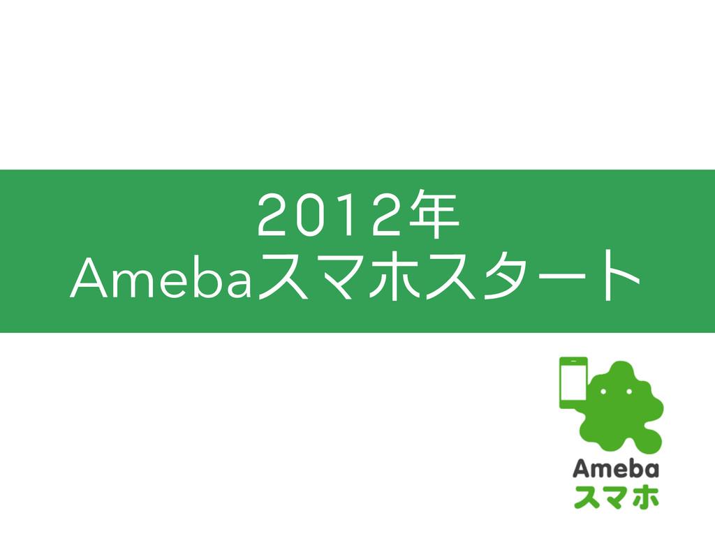 2012年 Amebaスマホスタート