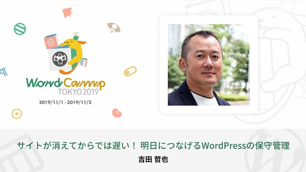 明日につなげるWordPressの保守管理 制作作業もこなすwebコンサルタント 吉田哲也 @...