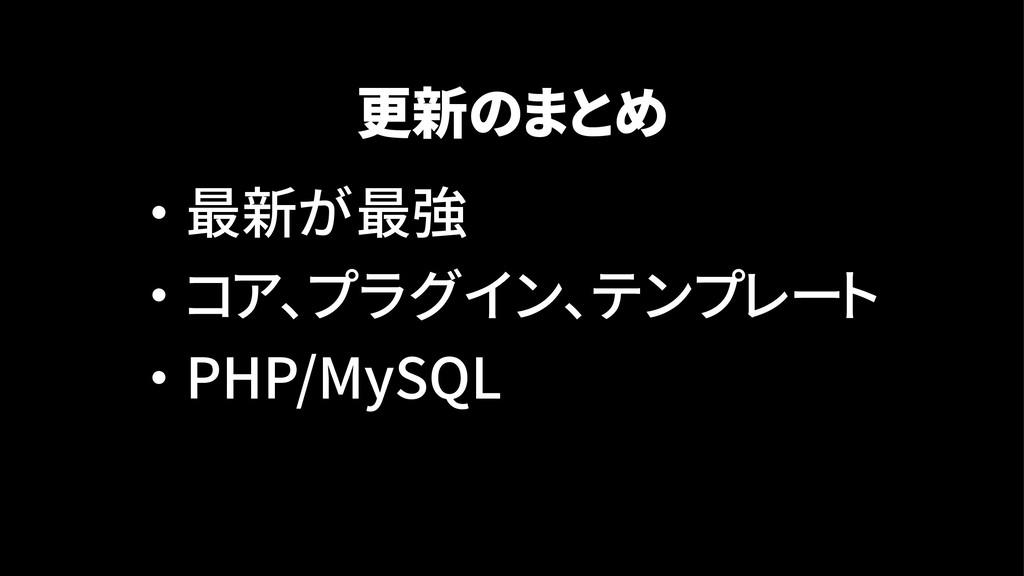 更新のまとめ ・ 最新が最強 ・ コア、プラグイン、テンプレート ・ PHP/MySQL