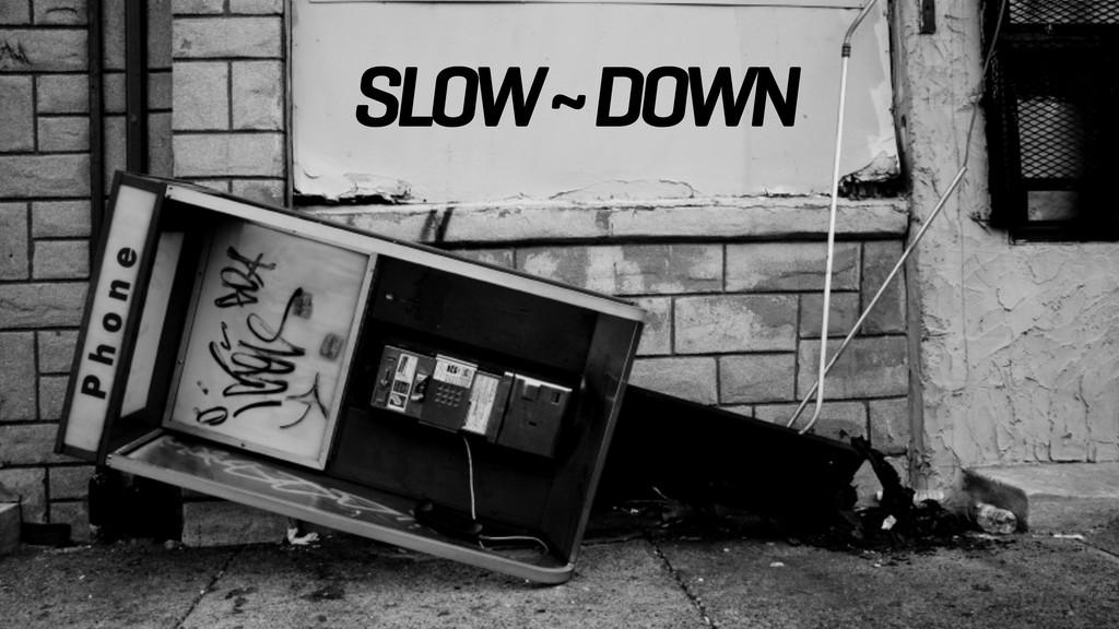 SLOW ~ DOWN