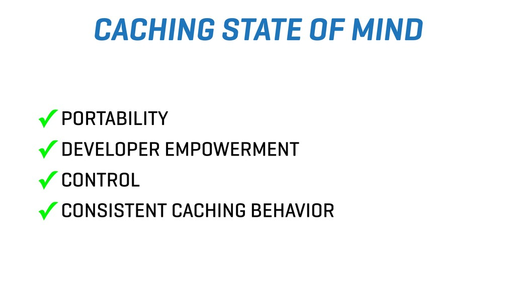 CACHING STATE OF MIND ✓ PORTABILITY ✓ DEVELOPER...