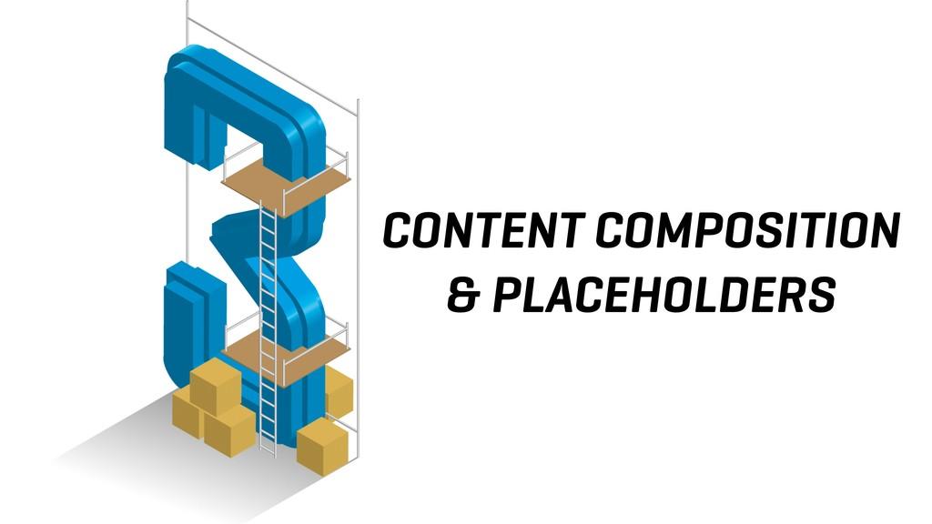 CONTENT COMPOSITION & PLACEHOLDERS