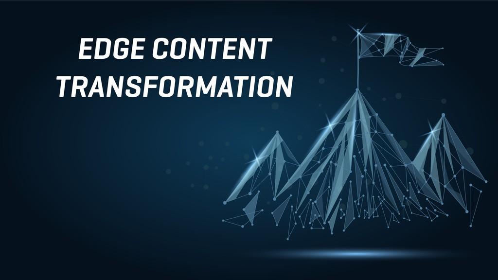 EDGE CONTENT TRANSFORMATION