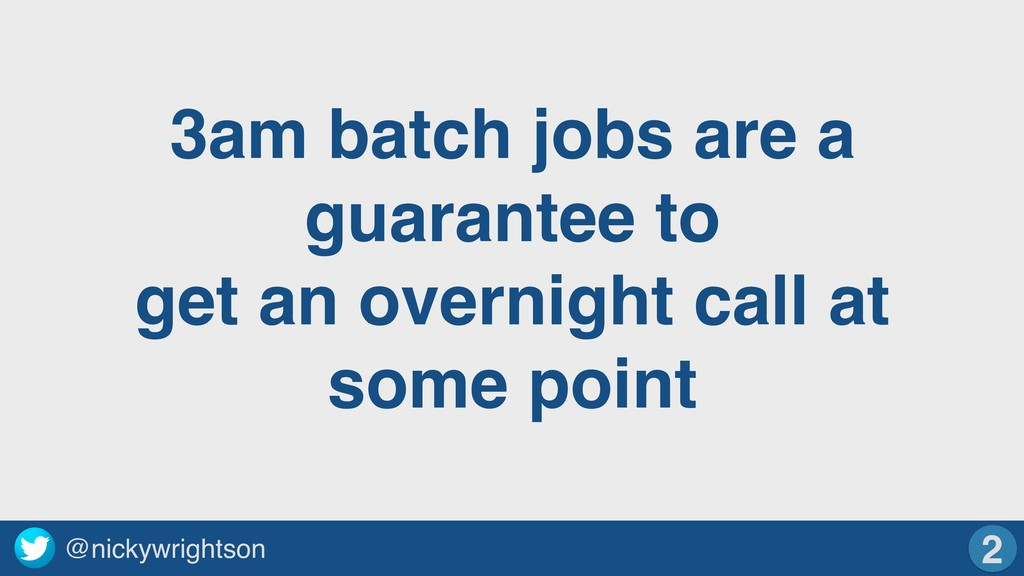@nickywrightson 3am batch jobs are a guarantee ...
