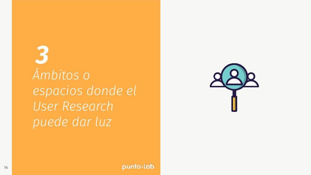 16 Ámbitos o espacios donde el User Research pu...