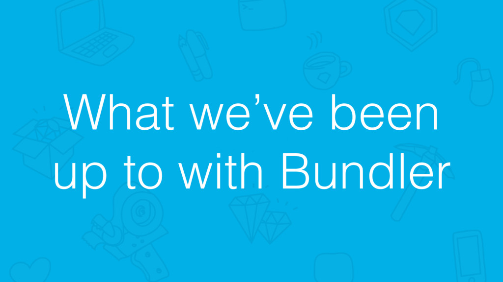 What we've been up to with Bundler