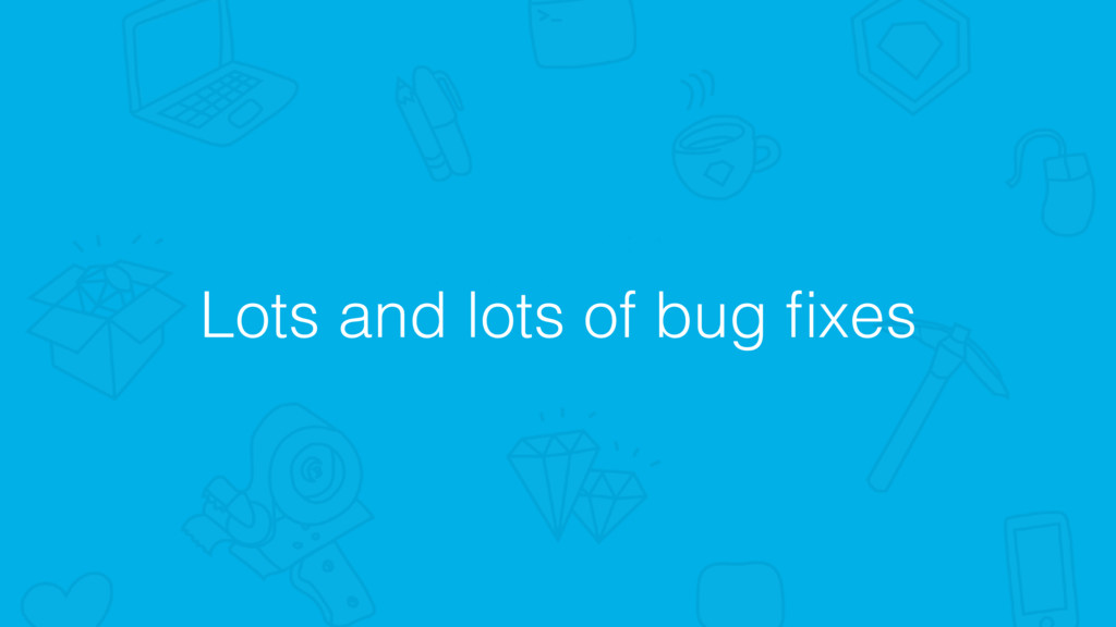 Lots and lots of bug fixes