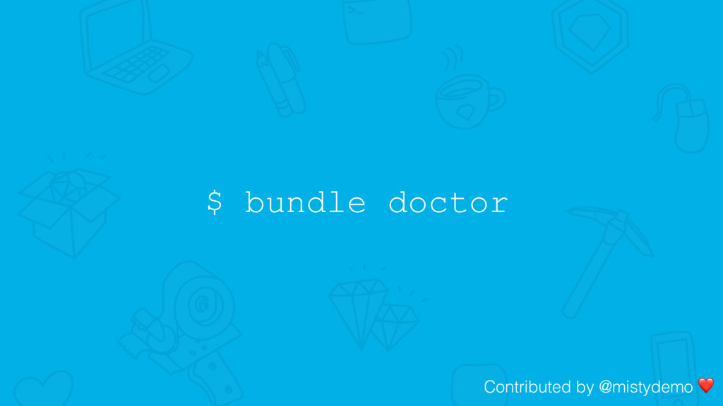 $ bundle doctor Contributed by @mistydemo ❤
