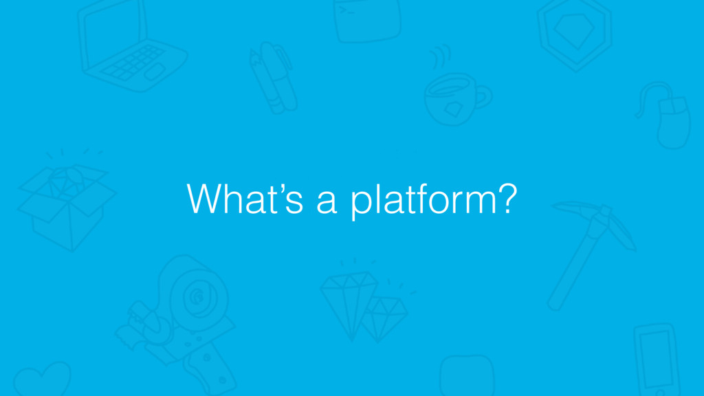 What's a platform?