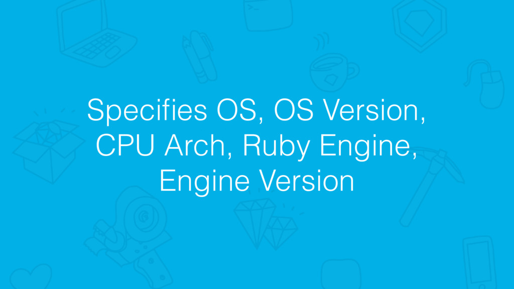 Specifies OS, OS Version, CPU Arch, Ruby Engine,...