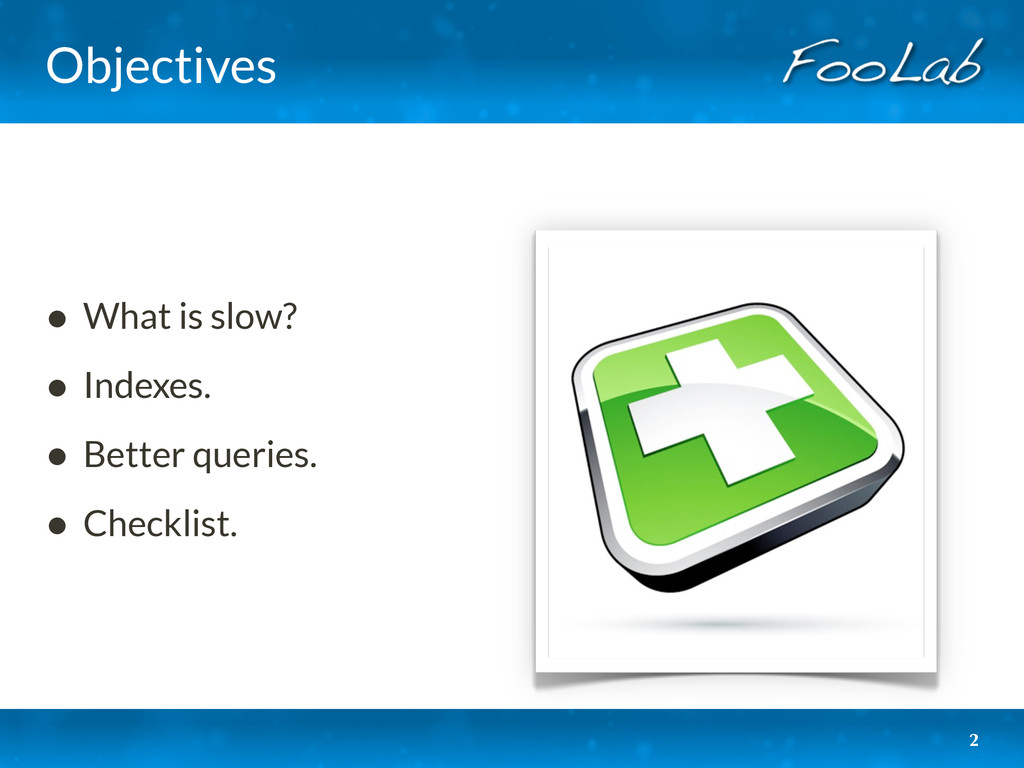 Objectives • What is slow? • Indexes. • Better ...