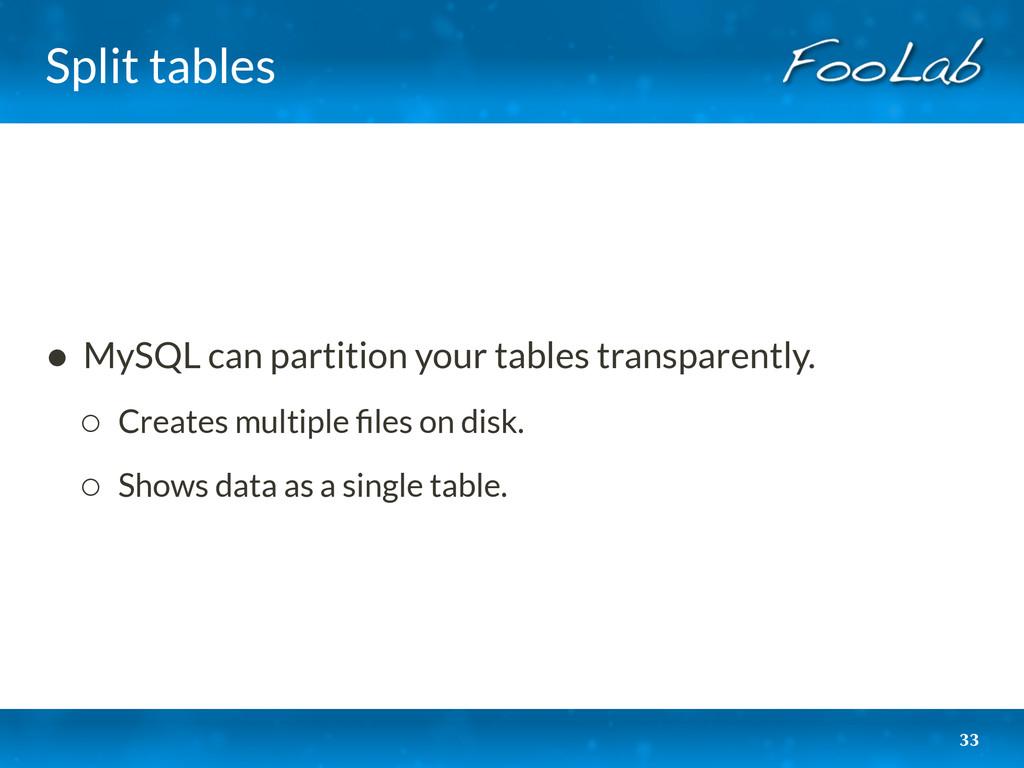 Split tables 33 • MySQL can partition your tabl...