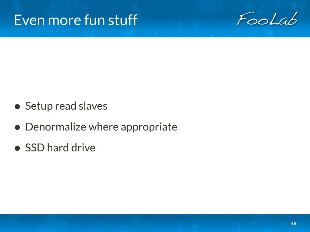 Even more fun stuff 38 • Setup read slaves • De...