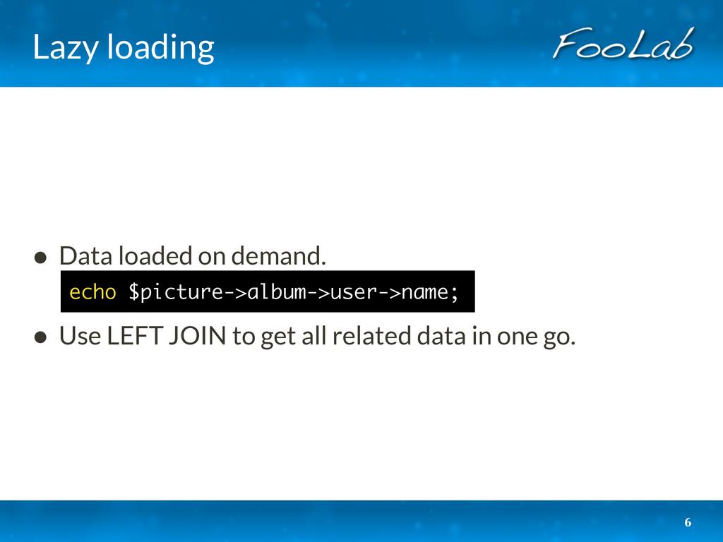 Lazy loading • Data loaded on demand. • Use LEF...