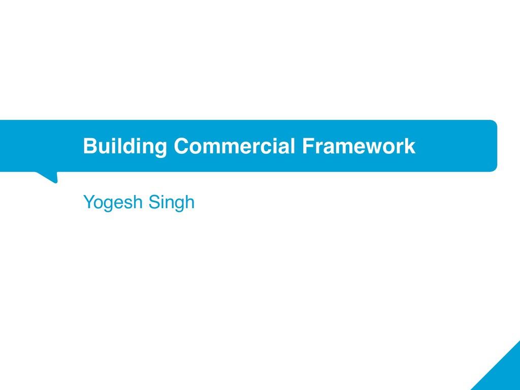 Building Commercial Framework Yogesh Singh