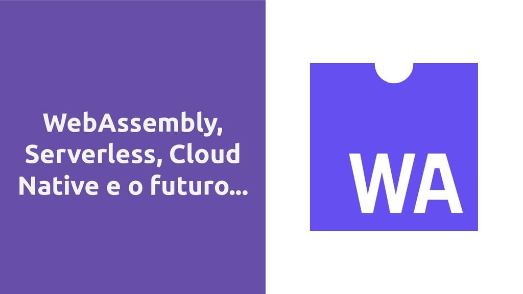 WebAssembly, Serverless, Cloud Native e o futur...
