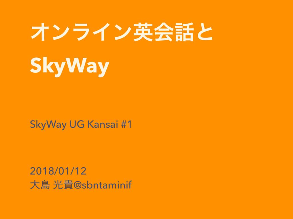 ΦϯϥΠϯӳձͱ SkyWay SkyWay UG Kansai #1 2018/01/1...