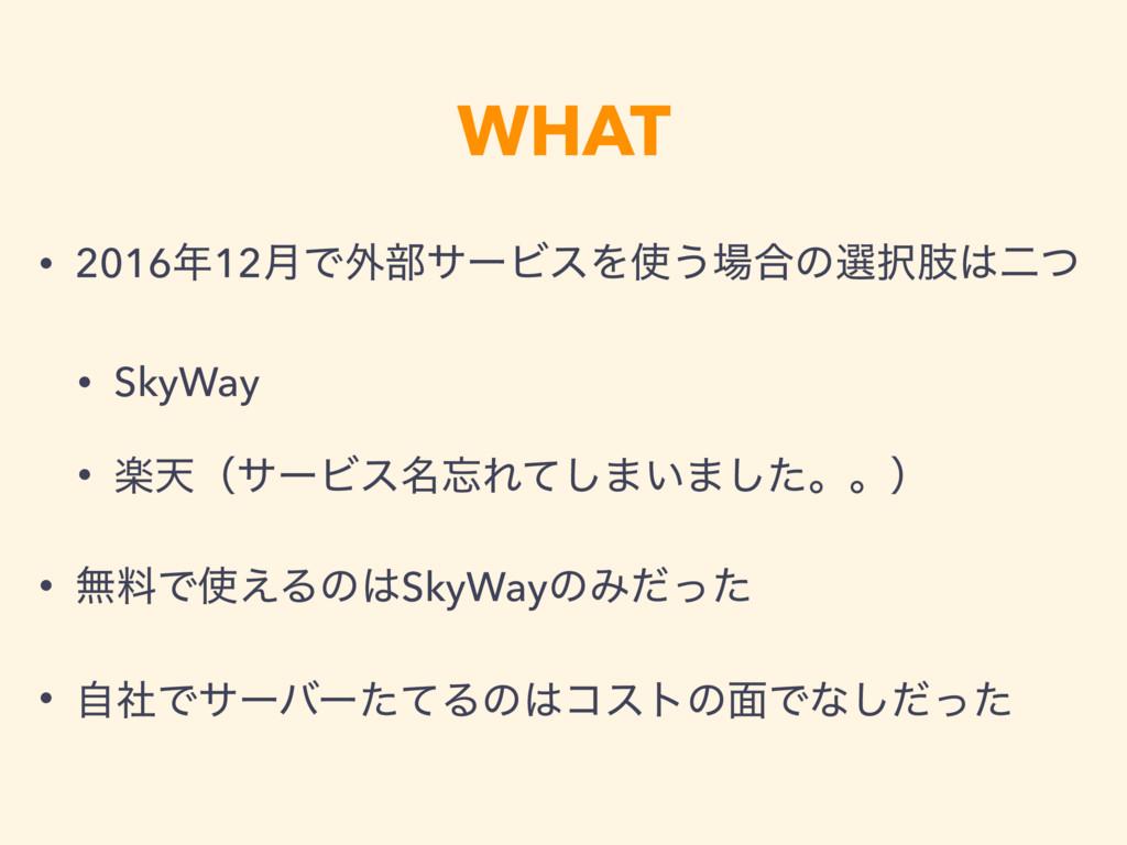 WHAT • 201612݄Ͱ֎෦αʔϏεΛ͏߹ͷબࢶೋͭ • SkyWay • ָ...