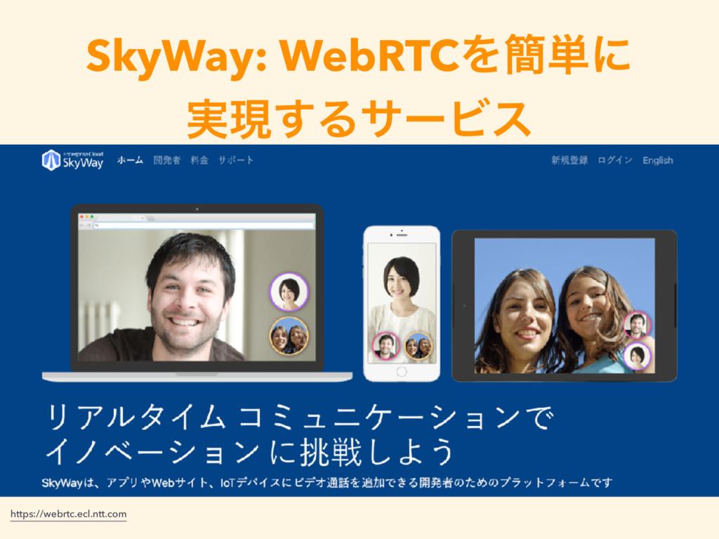 SkyWay: WebRTCΛ؆୯ʹ ࣮ݱ͢ΔαʔϏε https://webrtc.ecl....