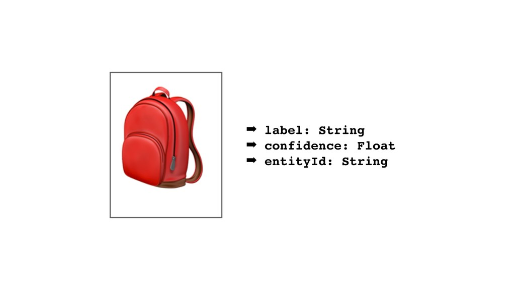 ➡ label: String ➡ confidence: Float ➡ entityId:...