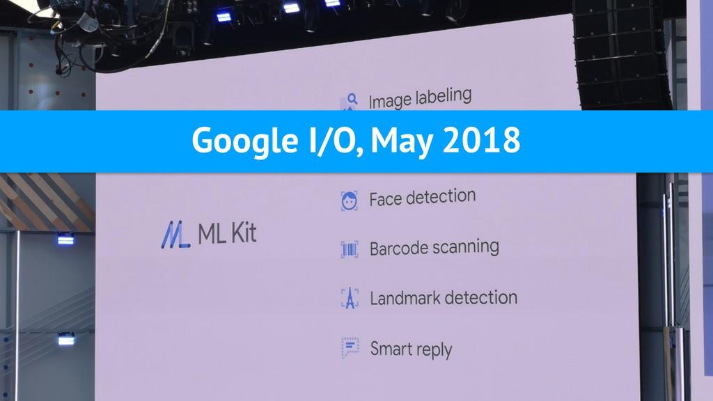 Google I/O, May 2018