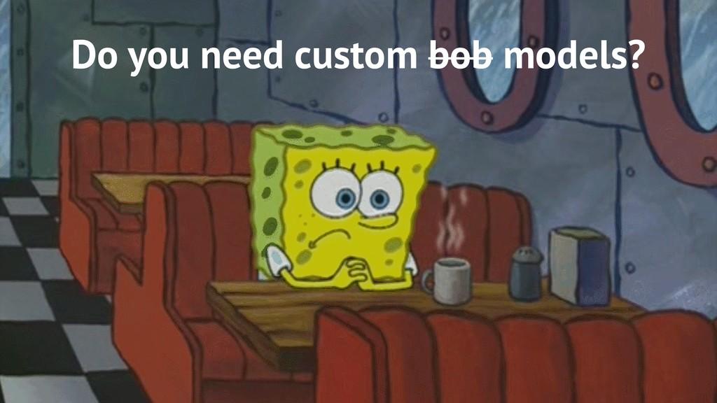 Do you need custom bob models?