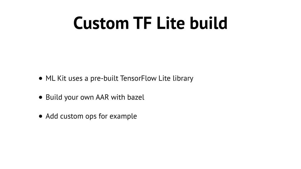 Custom TF Lite build • ML Kit uses a pre-built ...