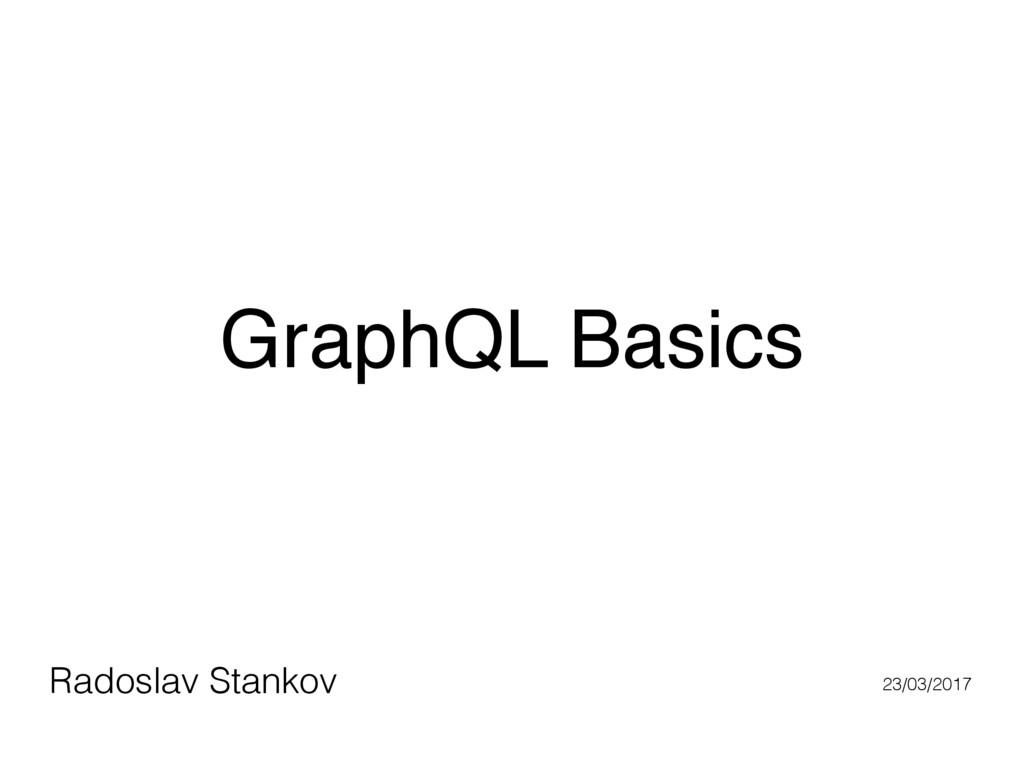 GraphQL Basics Radoslav Stankov 23/03/2017