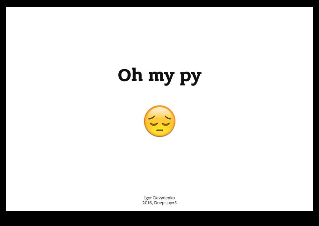 Oh my py Oh my py ! ! Igor Davydenko 2016, Dnep...