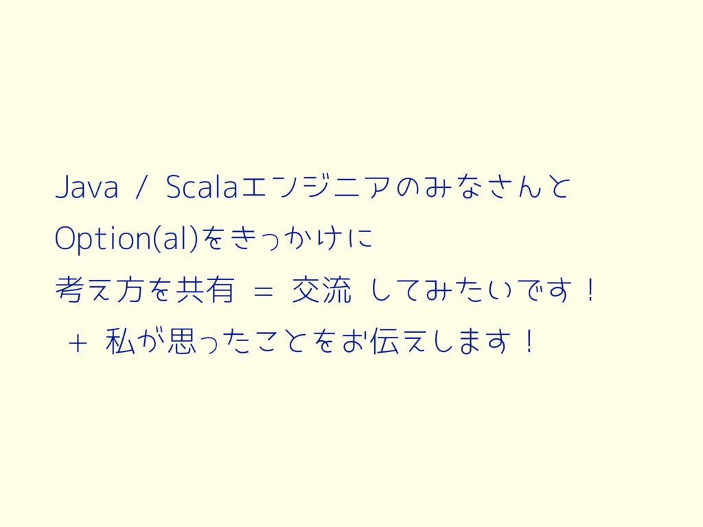 Java / Scalaエンジニアのみなさんと Option(al)をきっかけに 考え方を共有...