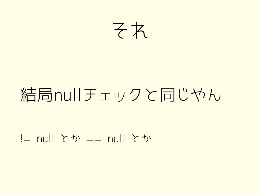 それ 結局nullチェックと同じやん != null とか == null とか