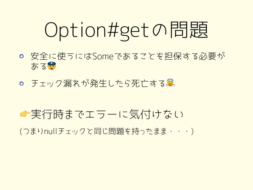 Option#getの問題 安全に使うにはSomeであることを担保する必要が ある チェック漏...
