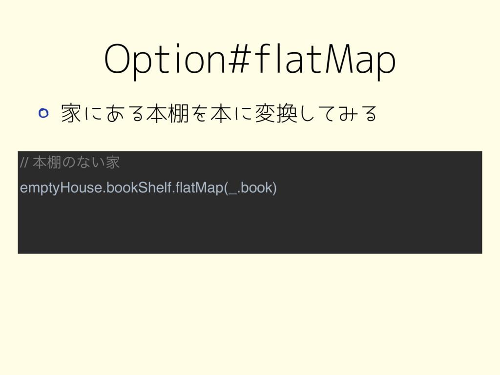 // ຊ୨ͷͳ͍Ո emptyHouse.bookShelf.flatMap(_.book) O...