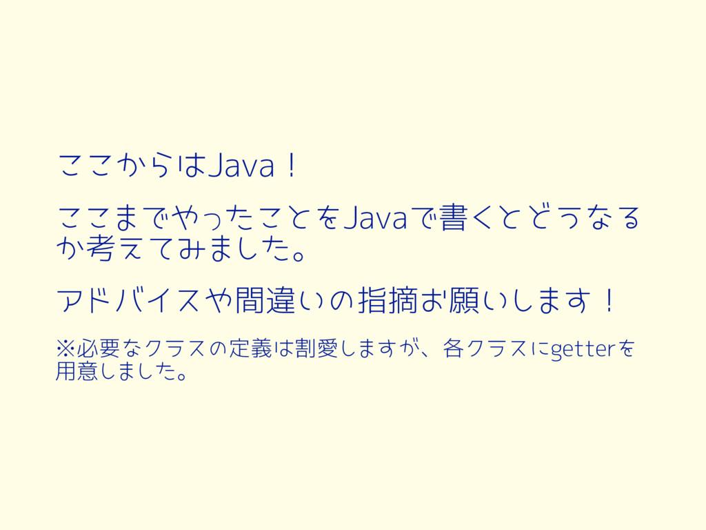 ここからはJava! ここまでやったことをJavaで書くとどうなる か考えてみました。 アドバ...