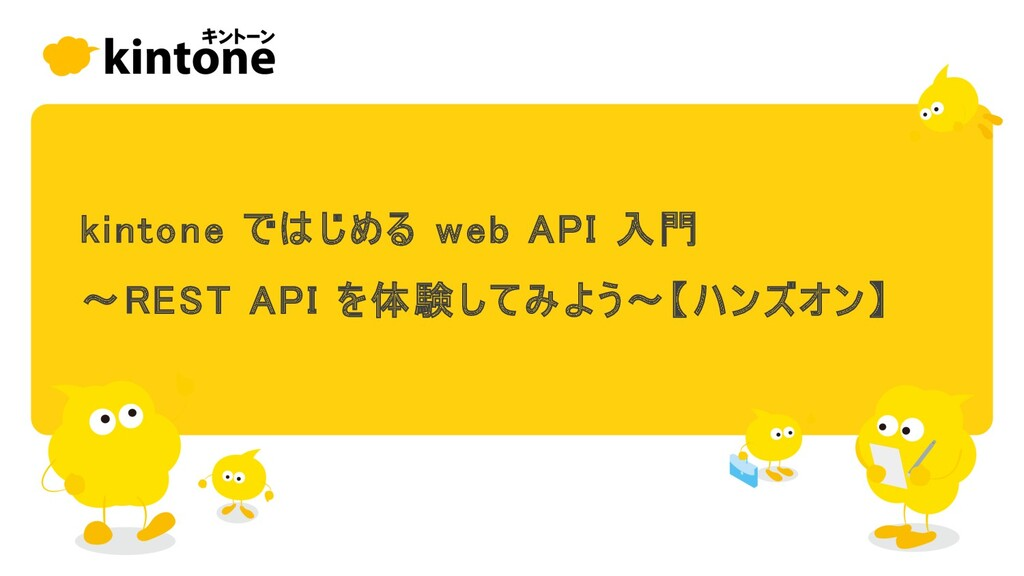 Slide Top: kintoneではじめるwebAPI入門 〜REST APIを体験してみよう〜【ハンズオン】