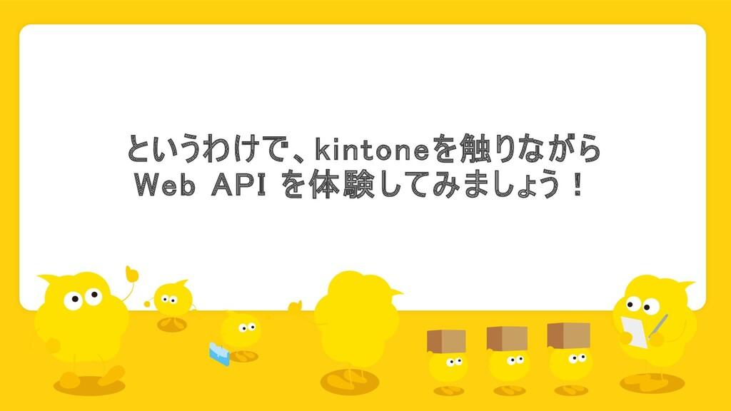 というわけで、kintoneを触りながら Web API を体験してみましょう!