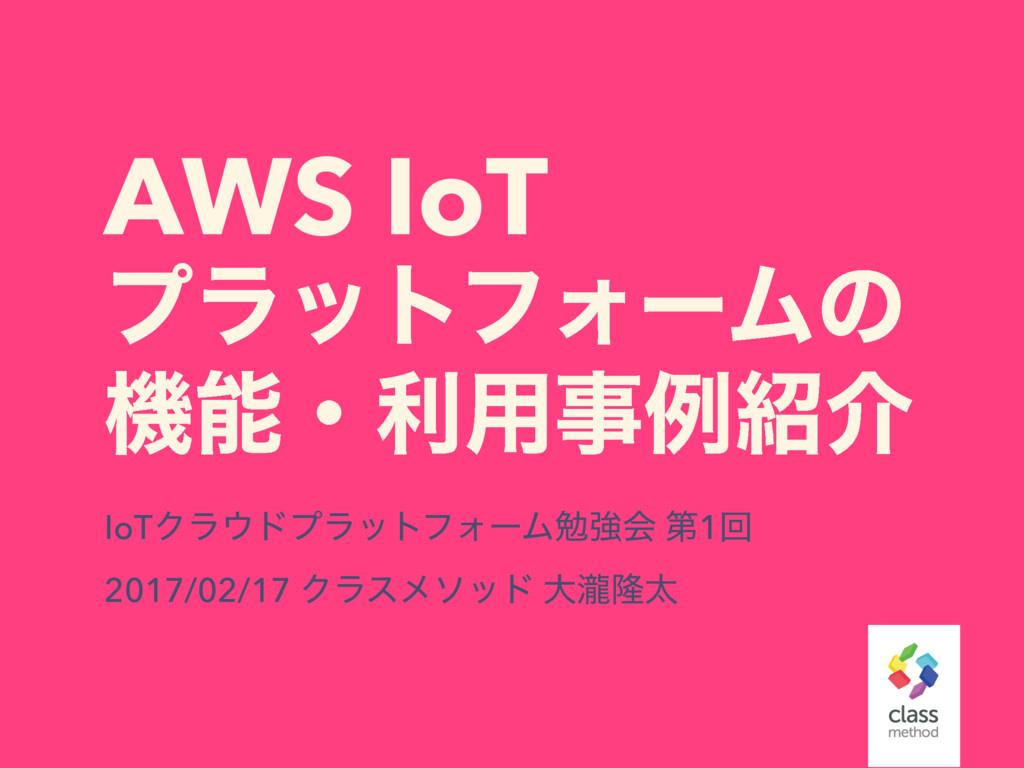 AWS IoT ϓϥοτϑΥʔϜͷ ػɾར༻ྫհ IoTΫϥυϓϥοτϑΥʔϜษڧձ ...