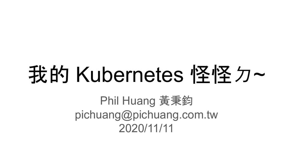 我的 Kubernetes 怪怪ㄉ~ Phil Huang 黃秉鈞 pichuang@pich...